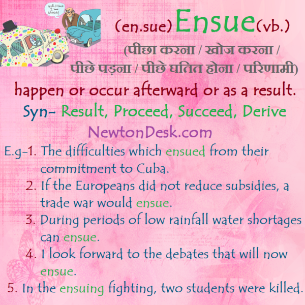Ensue – Happen or Occur Afterward or As A Result